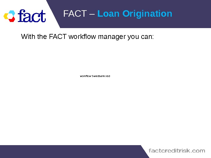 FACT – Loan Origination With the FACT workflow manager you can: workflow S we dbank. vsd
