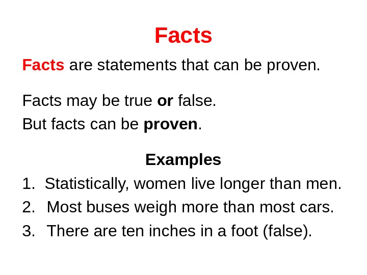 Facts are statements that can be proven. Facts may be true or false. But facts can