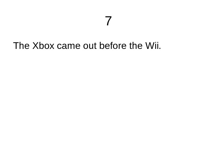 7 The Xbox came out before the Wii.