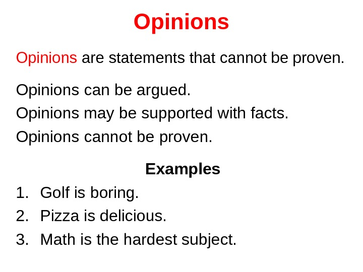 Opinions are statements that cannot be proven. Opinions can be argued. Opinions may be supported with