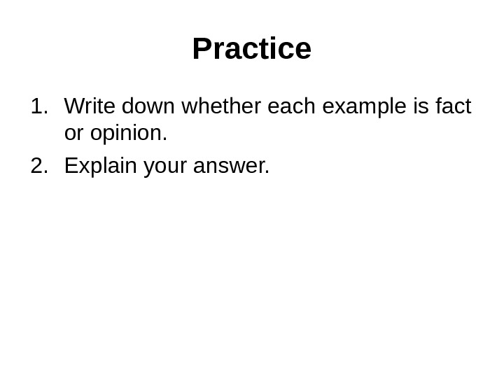 Practice 1. Write down whether each example is fact or opinion.  2. Explain your answer.