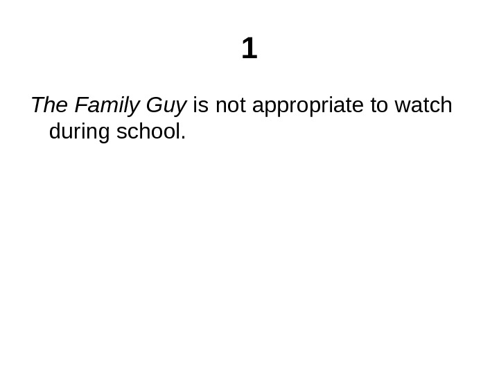 1 The Family Guy is not appropriate to watch during school.