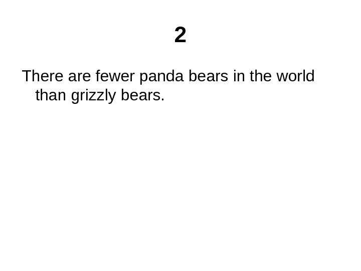 2 There are fewer panda bears in the world than grizzly bears.