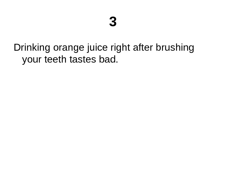 3 Drinking orange juice right after brushing your teeth tastes bad.