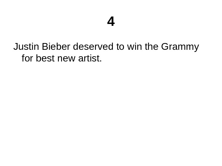 4 Justin Bieber deserved to win the Grammy for best new artist.