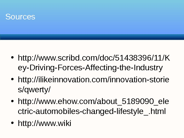 • http: //www. scribd. com/doc/51438396/11/K ey-Driving-Forces-Affecting-the-Industry • http: //ilikeinnovation. com/innovation-storie s/qwerty/ • http: //www. ehow.