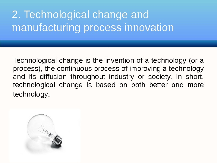 Technological change is the invention of a technology (or a process), the continuous process of improving
