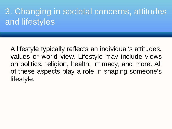 A lifestyle typically reflects an individual's attitudes,  values or world view.  Lifestyle may include