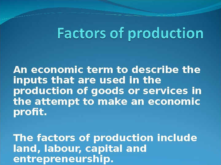 An economic term to describe the inputs that are used in the production of goods or