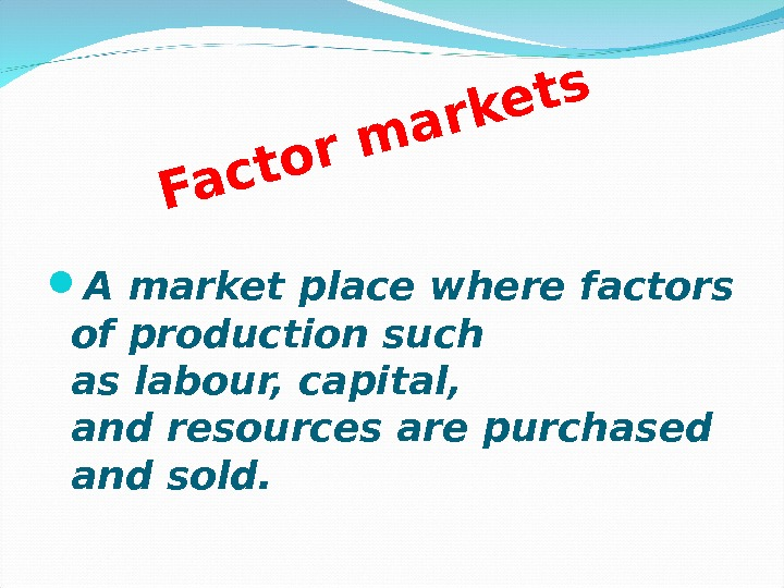 Factor m arkets A market place wherefactors of productionsuch aslabour, capital,  andresourcesare