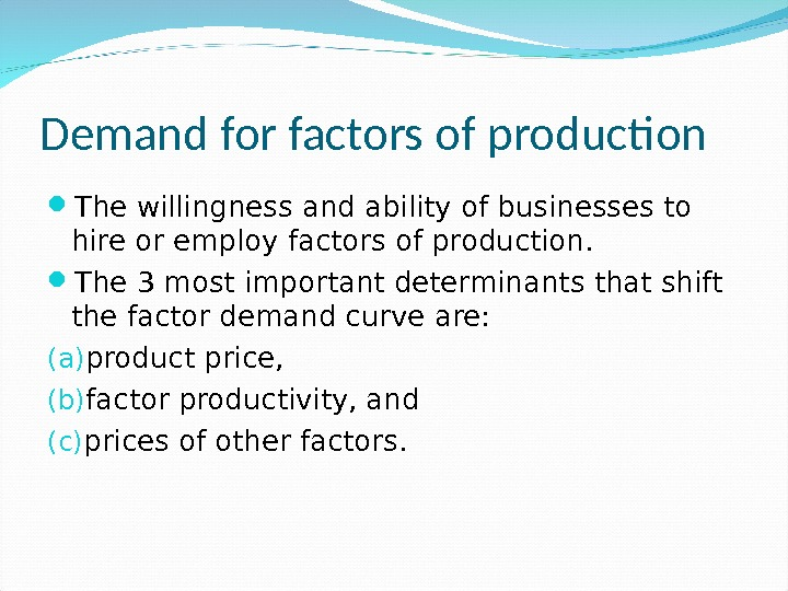Demand for factors of production The willingness and ability of businesses to hire or employ factors