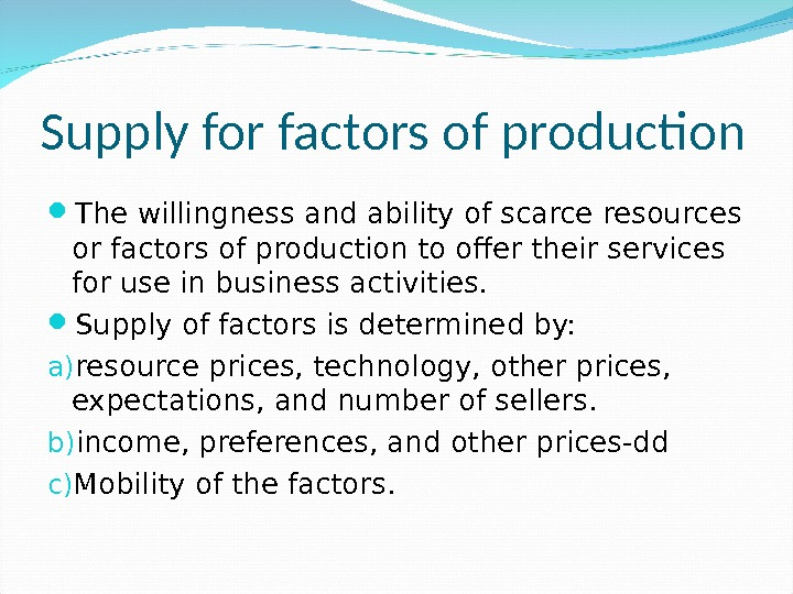 Supply for factors of production The willingness and ability of scarce resources or factors of production