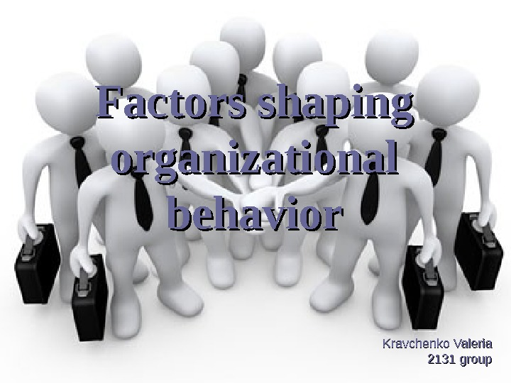 Factors shaping organizational behavior Kravchenko Valeria 2131 group