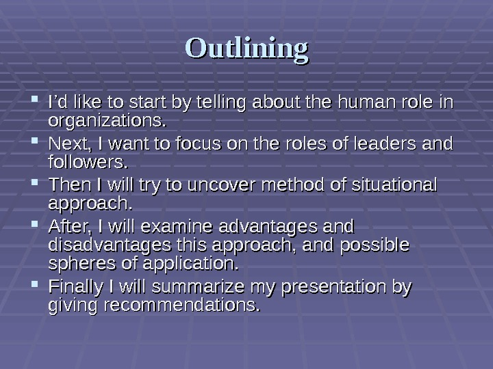 Outlining I'd like to start by telling about the human role in organizations.  Next, I