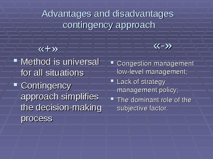 «+»  Method is universal for all situations Contingency approach simplifies the decision-making process «-»