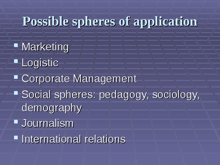 PP ossible spheres of application Marketing Logistic Corporate Management Social spheres: pedagogy, sociology,  demography JJ