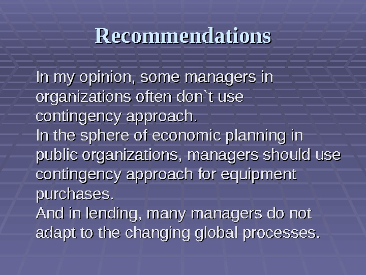 Recommendations In my opinion,  some managers in organizations often  don`t use contingency approach. In