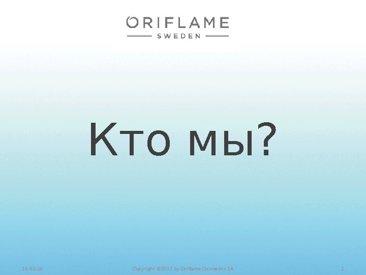 Кто мы? 216 -03 -20 Copyright © 201 2 by Oriflame Cosmetics SA
