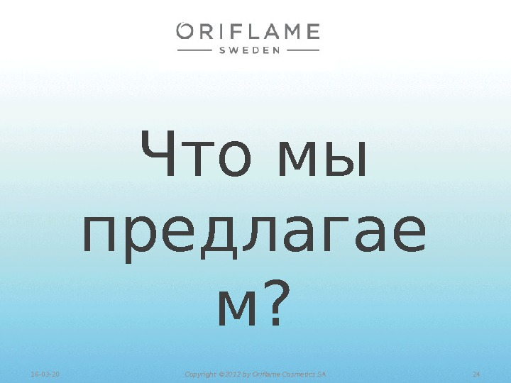 Что мы предлагае м? 2416 -03 -20 Copyright © 201 2 by Oriflame Cosmetics SA