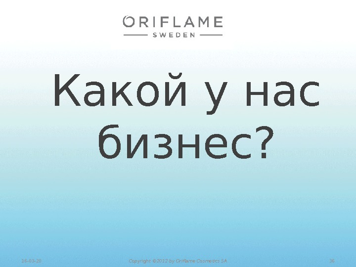 Какой у нас бизнес? 3616 -03 -20 Copyright © 201 2 by Oriflame Cosmetics SA
