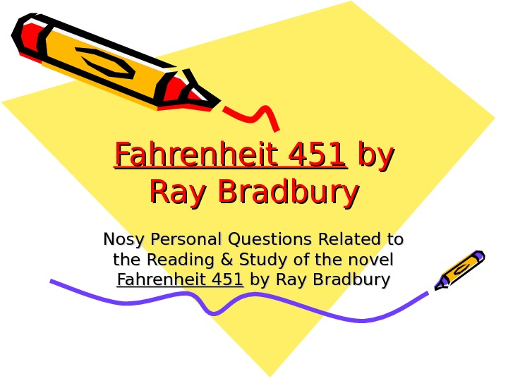 Fahrenheit 451 by by Ray Bradbury Nosy Personal Questions Related to the Reading &