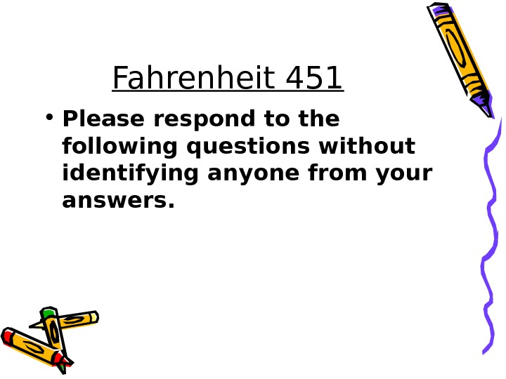 Fahrenheit 451 • Please respond to the following questions without identifying anyone from your