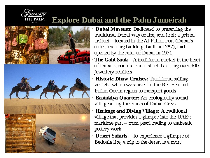 •  Dubai Museum:  Dedicated to presenting the traditional Dubai way of life, and