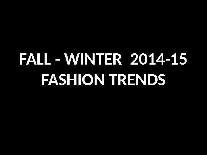 FALL - WINTER 2014 -15 FASHION TRENDS