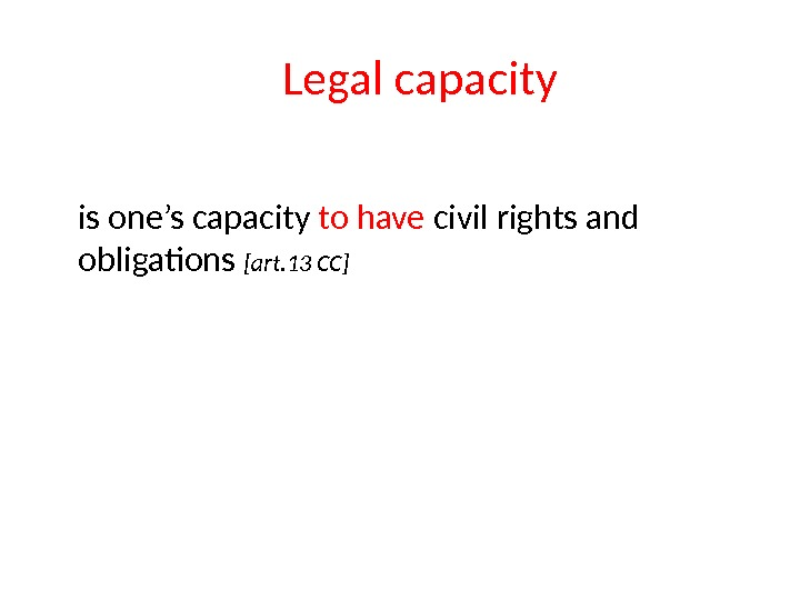 Legal capacity is one's capacity to have civil rights and obligations [art. 13 CC]