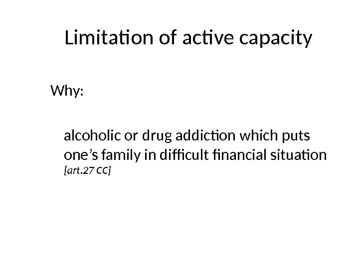 Limitation of active capacity Why:  alcoholic or drug addiction which puts one's family in difficult