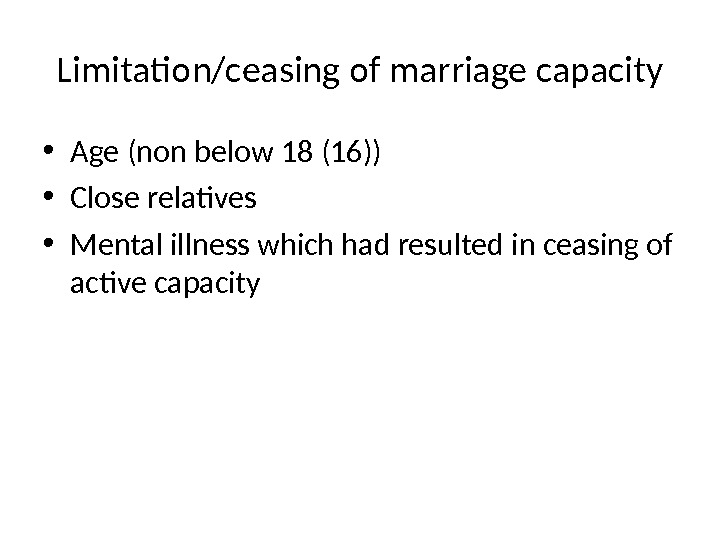 Limitation/ceasing of marriage capacity • Age (non below 18 (16)) • Close relatives • Mental illness