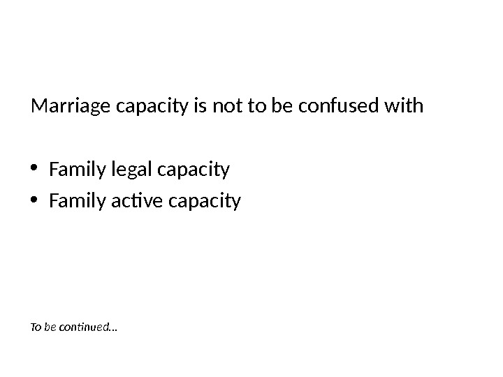 Marriage capacity is not to be confused with • Family legal capacity • Family active capacity