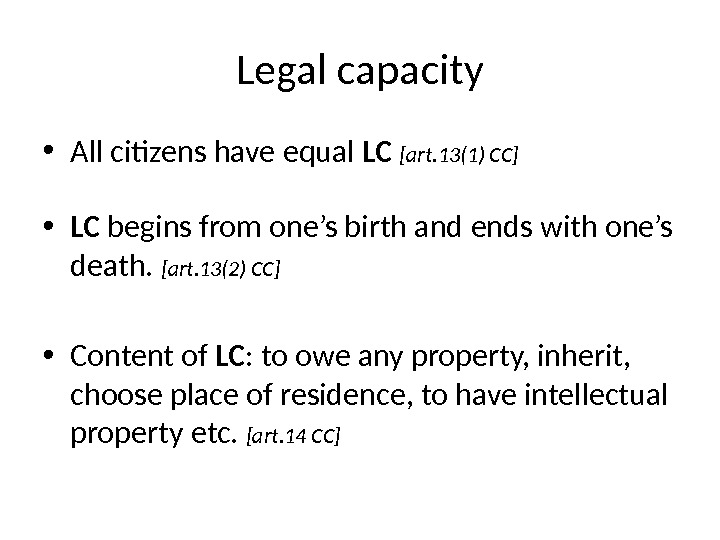 Legal capacity • All citizens have equal LC  [art. 13(1) CC] • LC begins from