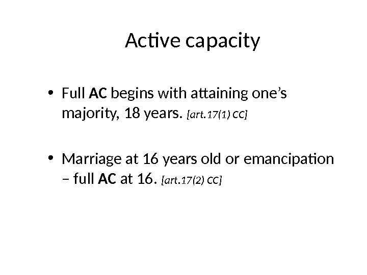 Active capacity • Full AC begins with attaining one's majority, 18 years.  [art. 17(1) CC]