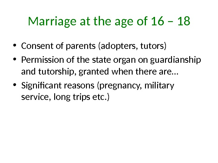 Marriage at the age of 16 – 18 • Consent of parents (adopters, tutors) • Permission