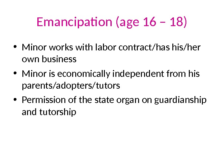 Emancipation (age 16 – 18) • Minor works with labor contract/has his/her own business • Minor