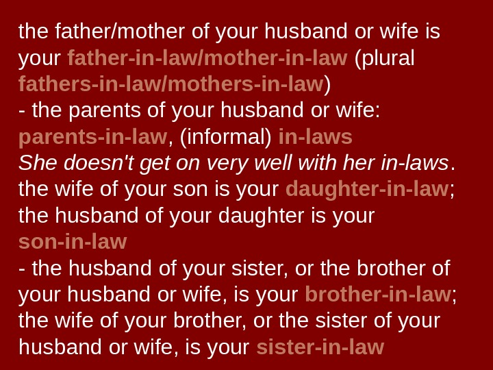the father/mother of your husband or wife is your father-in-law/mother-in-law (plural fathers-in-law/mothers-in-law ) -