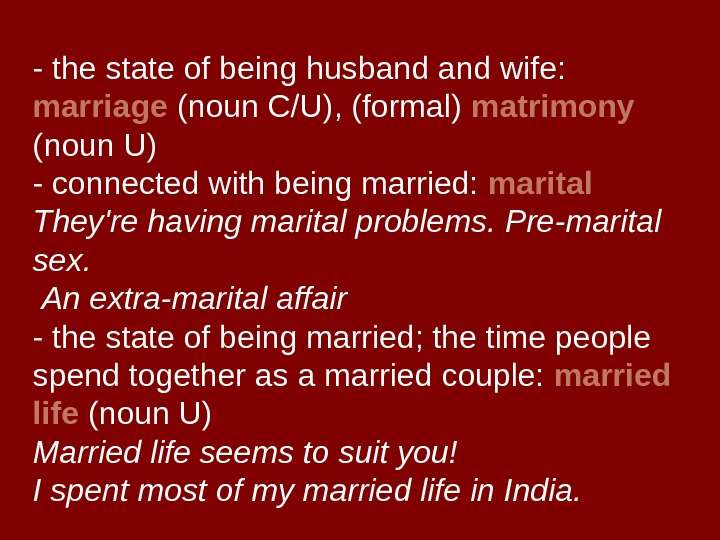 - the state of being husband wife:  marriage (noun C/U), (formal) matrimony