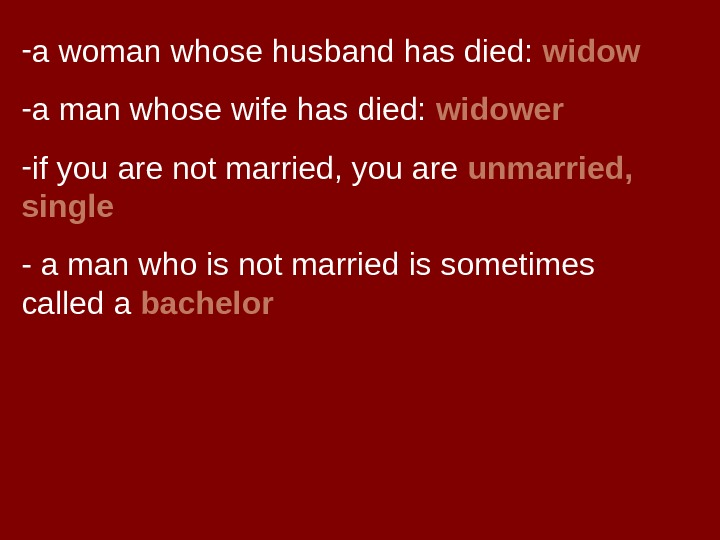 - a woman whose husband has died:  widow - a man whose wife