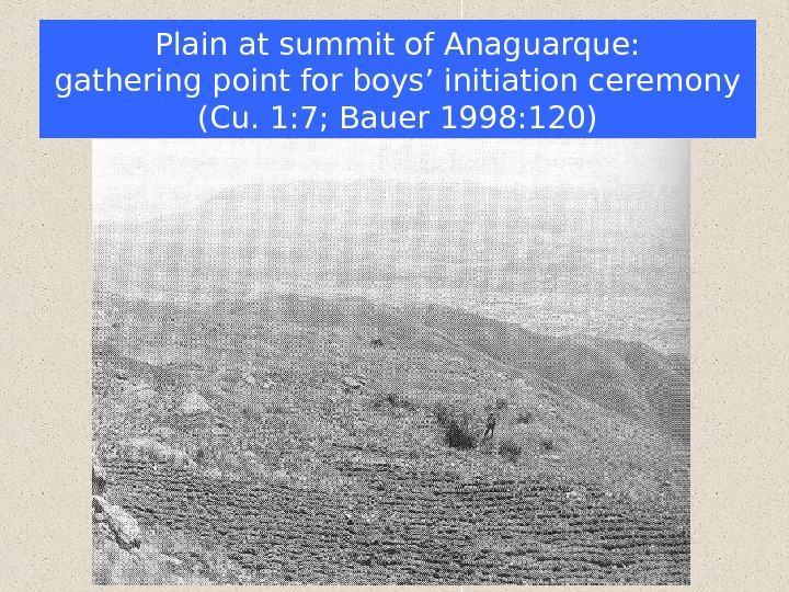 Plain at summit of Anaguarque: gathering point for boys' initiation ceremony (Cu. 1: 7;