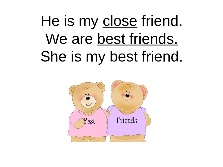 He is my close friend. We are best friends. She is my best friend.
