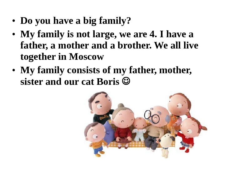 • Do you have a big family?  • My family is not large, we