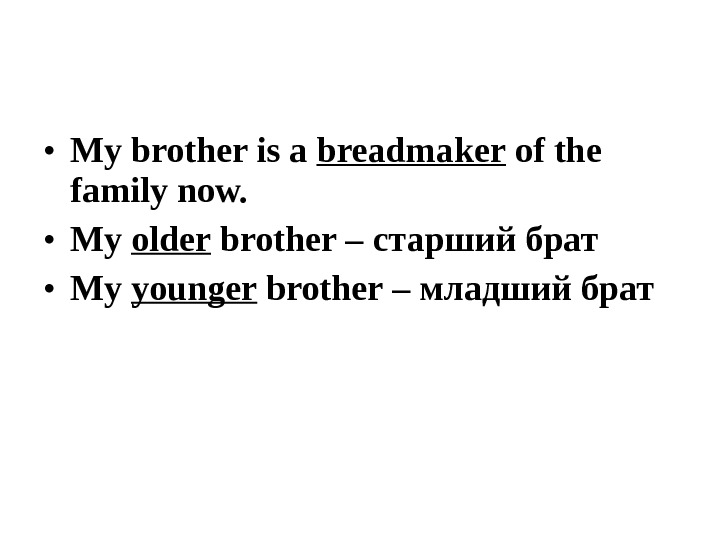 • My brother is a breadmaker of the family now. • My older brother –