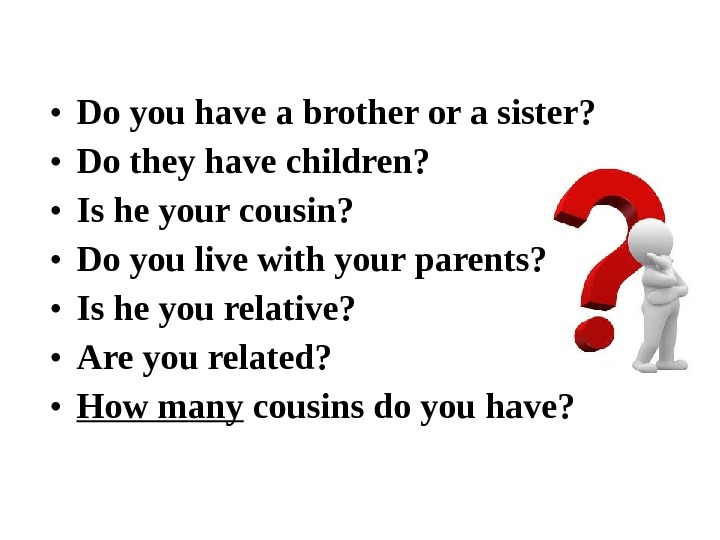 • Do you have a brother or a sister?  • Do they have children?