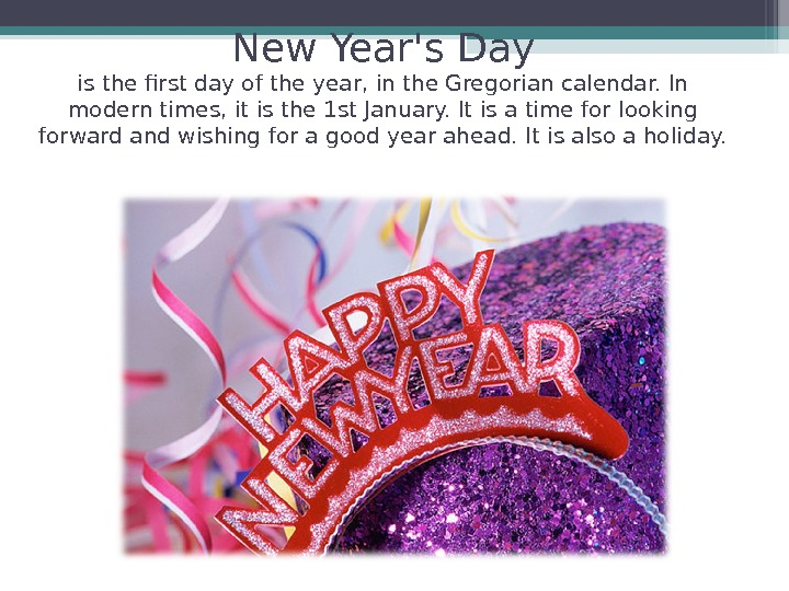 New Year's Day is the first day of the year, in the Gregorian calendar. In modern