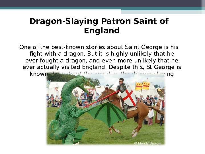 Dragon-Slaying Patron Saint of England One of the best-known stories about Saint George is his fight