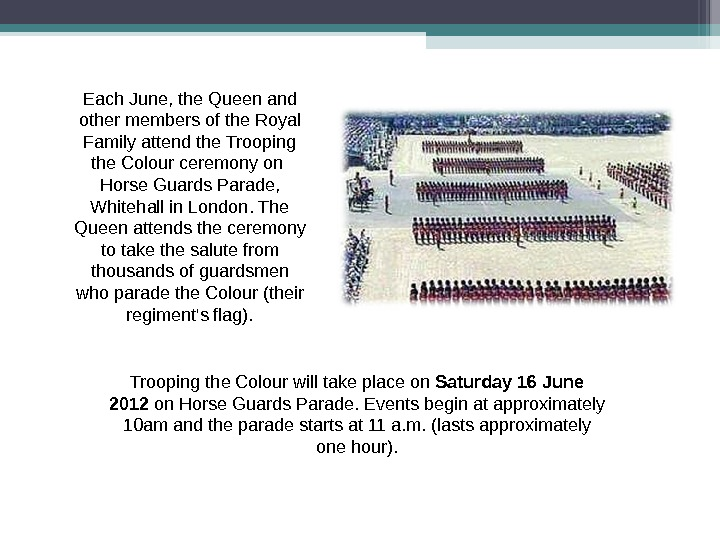 Trooping the Colour will take place on Saturday 16 June 2012 on Horse Guards Parade. Events