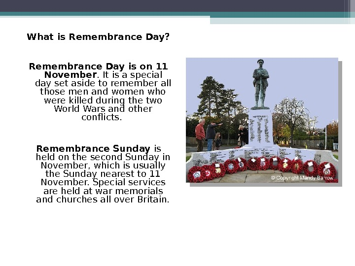 What is Remembrance Day? Remembrance Day is on 11 November. It is a special day set