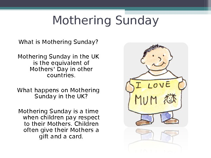 Mothering Sunday What is Mothering Sunday? Mothering Sunday in the UK is the equivalent of Mothers'