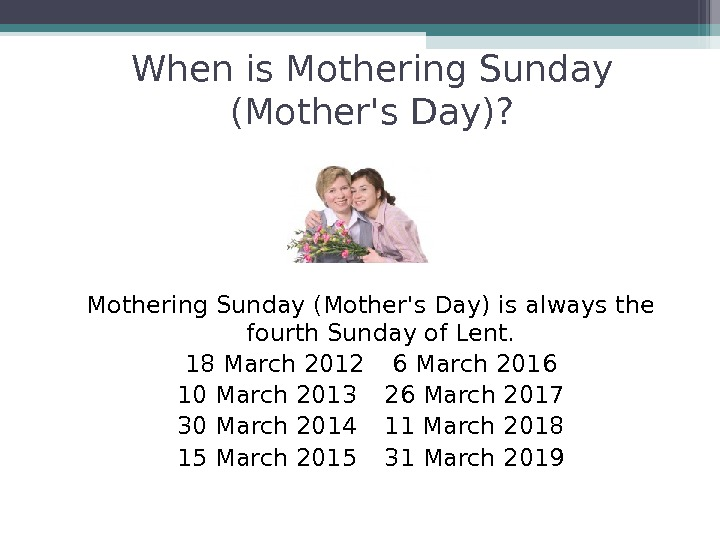 When is Mothering Sunday (Mother's Day)? Mothering Sunday (Mother's Day) is always the fourth Sunday of
